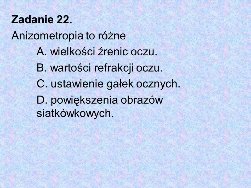 Zadanie 22. Anizometropia to różne. A. wielkości źrenic oczu. B. wartości refrakcji oczu. C. ustawienie gałek ocznych.
