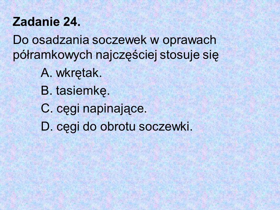 Zadanie 24. Do osadzania soczewek w oprawach półramkowych najczęściej stosuje się. A. wkrętak. B. tasiemkę.