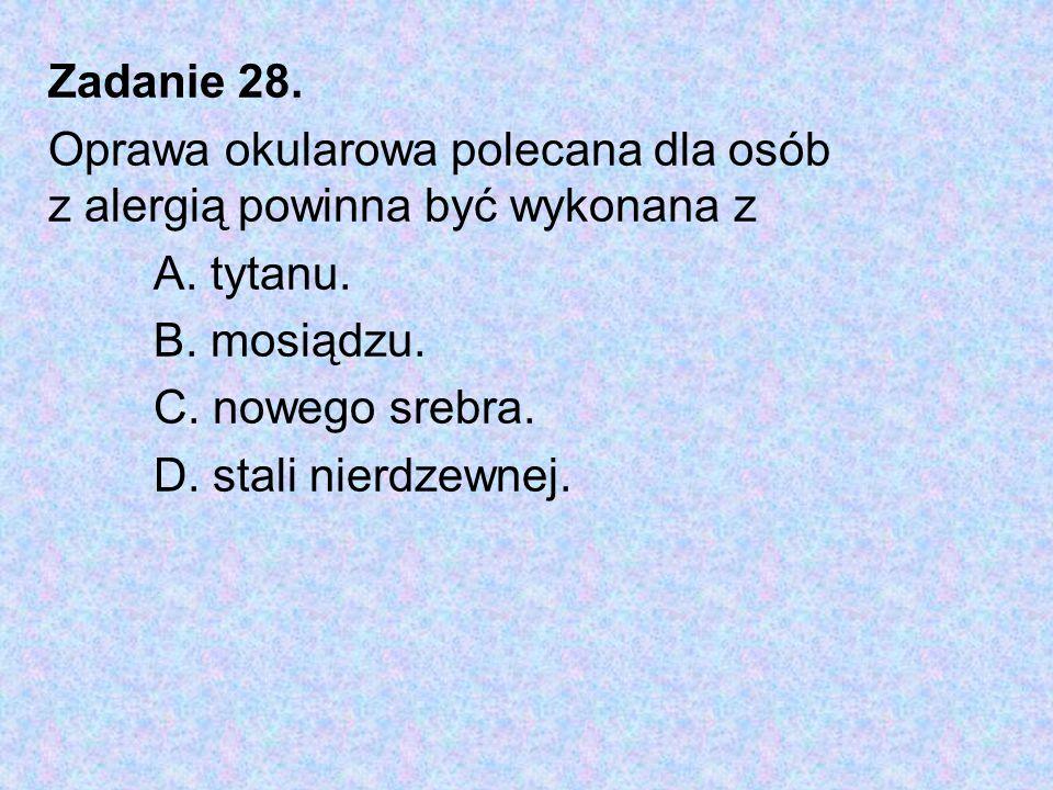 Zadanie 28. Oprawa okularowa polecana dla osób z alergią powinna być wykonana z. A. tytanu. B. mosiądzu.