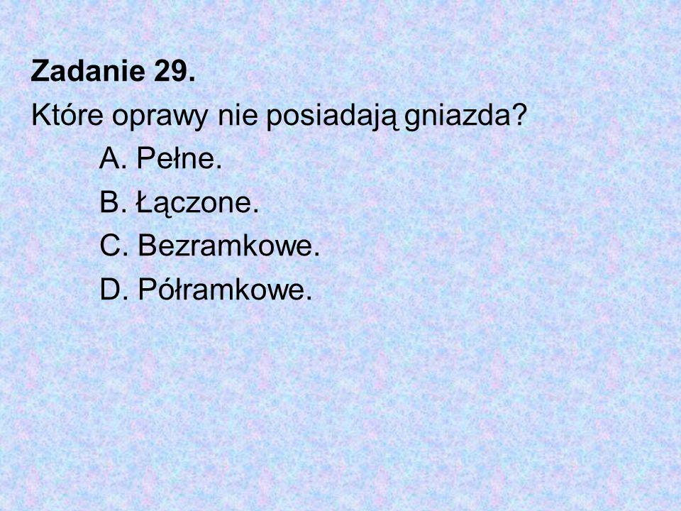 Zadanie 29. Które oprawy nie posiadają gniazda A. Pełne. B. Łączone. C. Bezramkowe. D. Półramkowe.