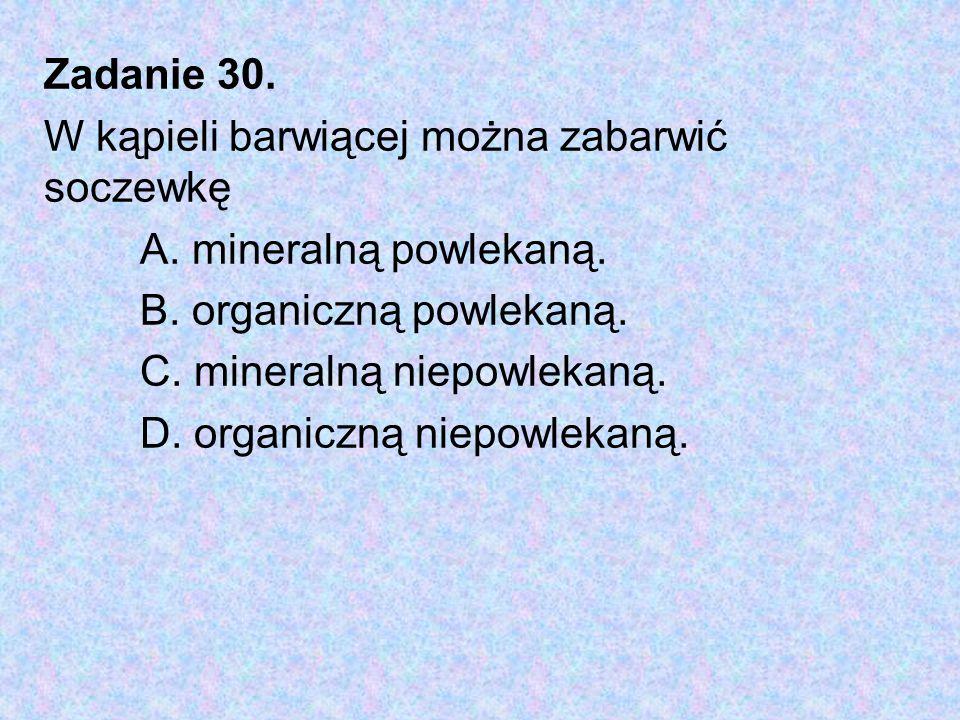 Zadanie 30. W kąpieli barwiącej można zabarwić soczewkę. A. mineralną powlekaną. B. organiczną powlekaną.