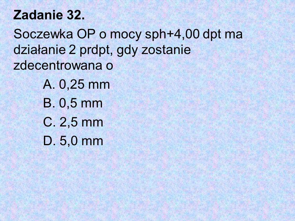 Zadanie 32. Soczewka OP o mocy sph+4,00 dpt ma działanie 2 prdpt, gdy zostanie zdecentrowana o. A. 0,25 mm.