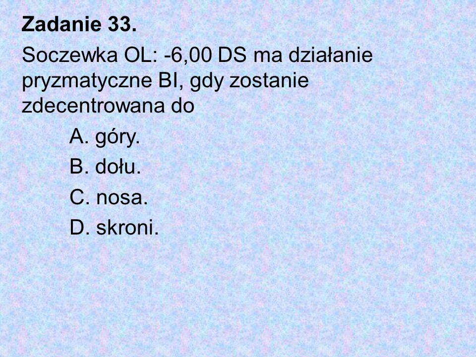 Zadanie 33. Soczewka OL: -6,00 DS ma działanie pryzmatyczne BI, gdy zostanie zdecentrowana do. A. góry.
