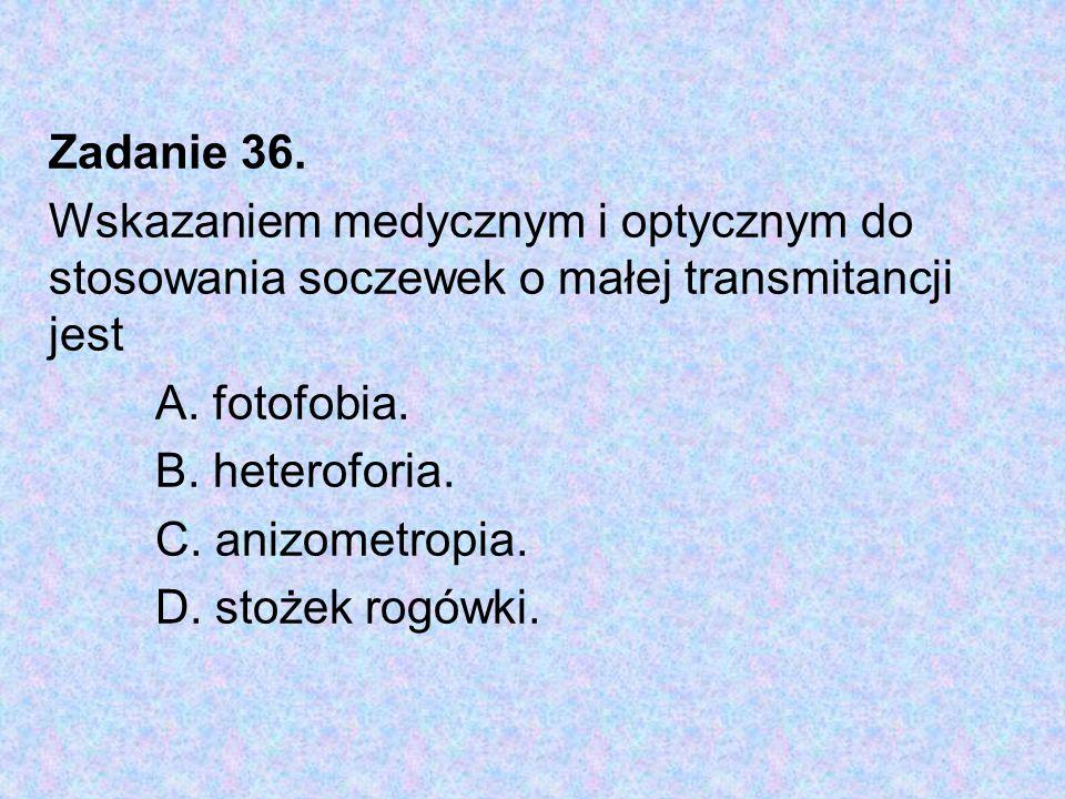 Zadanie 36. Wskazaniem medycznym i optycznym do stosowania soczewek o małej transmitancji jest. A. fotofobia.