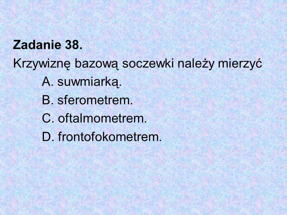 Zadanie 38. Krzywiznę bazową soczewki należy mierzyć. A. suwmiarką. B. sferometrem. C. oftalmometrem.