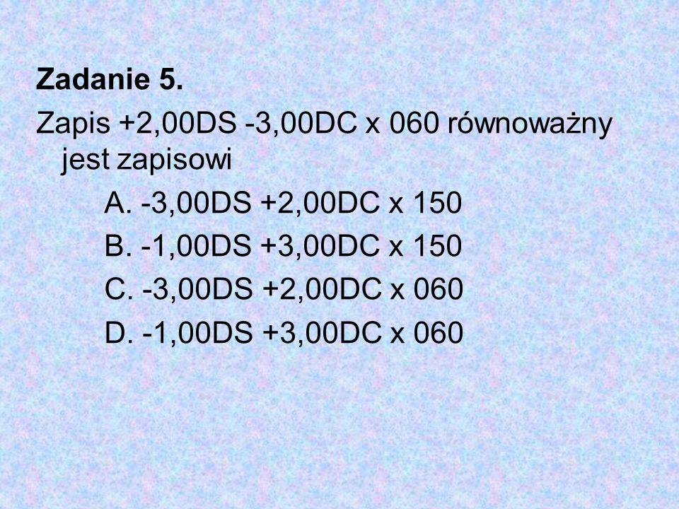 Zadanie 5. Zapis +2,00DS -3,00DC x 060 równoważny jest zapisowi. A. -3,00DS +2,00DC x 150. B. -1,00DS +3,00DC x 150.