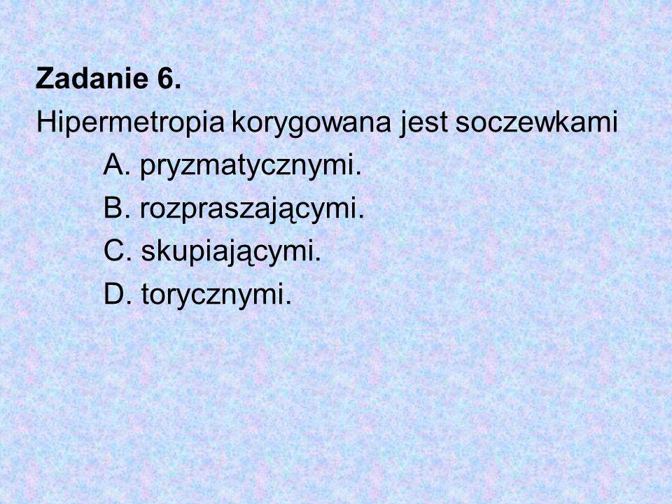 Zadanie 6. Hipermetropia korygowana jest soczewkami. A. pryzmatycznymi. B. rozpraszającymi. C. skupiającymi.