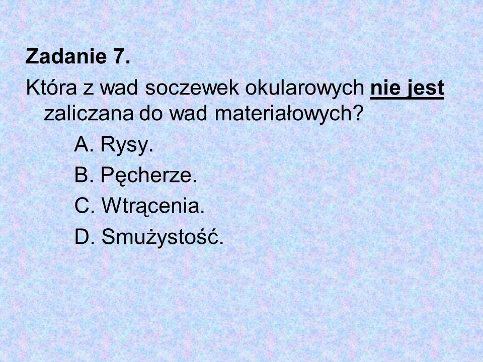 Zadanie 7. Która z wad soczewek okularowych nie jest zaliczana do wad materiałowych A. Rysy. B. Pęcherze.