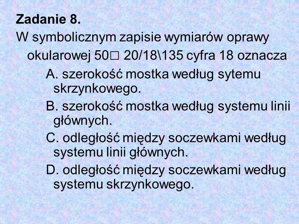 Zadanie 8. W symbolicznym zapisie wymiarów oprawy okularowej 50□ 20/18\135 cyfra 18 oznacza. A. szerokość mostka według sytemu skrzynkowego.