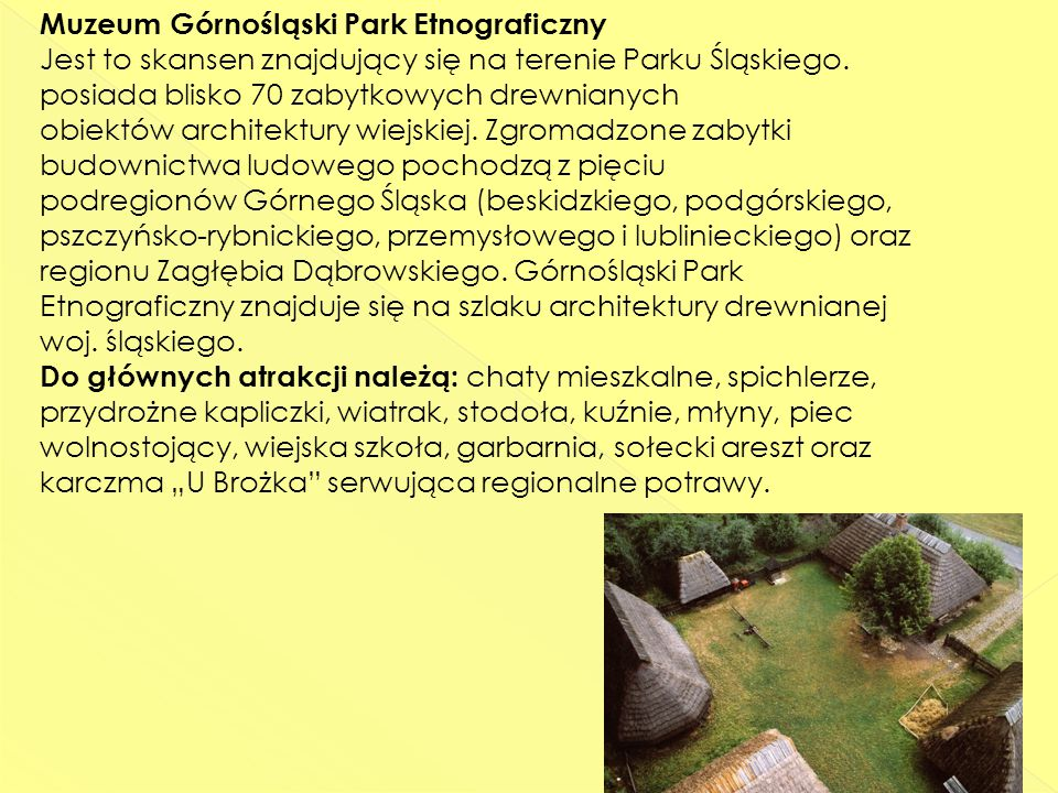 Muzeum Górnośląski Park Etnograficzny Jest to skansen znajdujący się na terenie Parku Śląskiego.