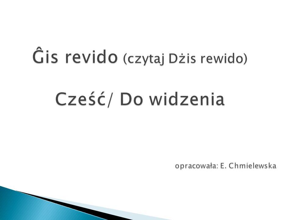Ĝis revido (czytaj Dżis rewido) Cześć/ Do widzenia opracowała: E