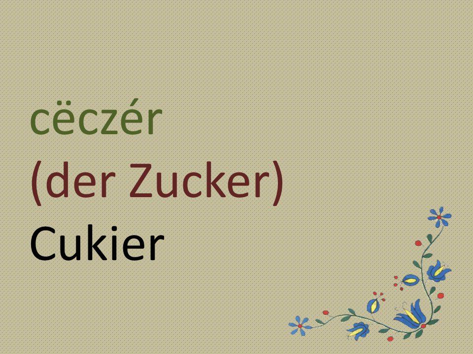 cëczér (der Zucker) Cukier