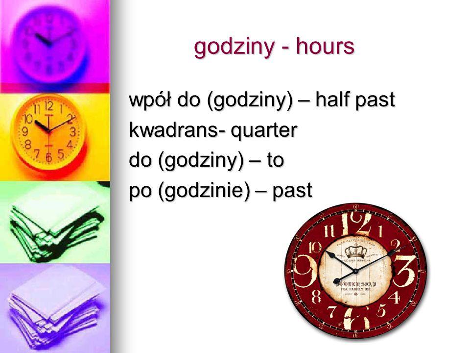 godziny - hours wpół do (godziny) – half past kwadrans- quarter