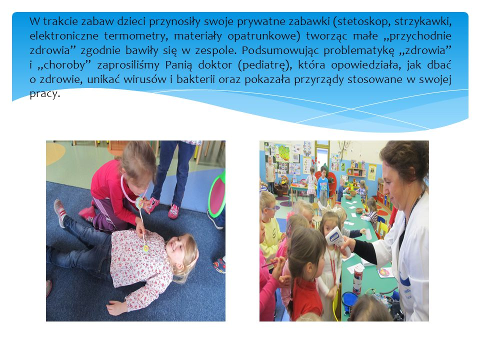 """W trakcie zabaw dzieci przynosiły swoje prywatne zabawki (stetoskop, strzykawki, elektroniczne termometry, materiały opatrunkowe) tworząc małe """"przychodnie zdrowia zgodnie bawiły się w zespole."""