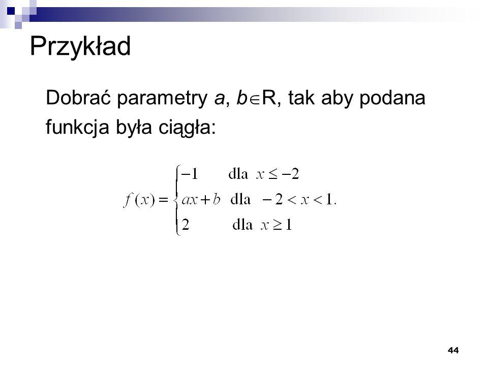 Przykład Dobrać parametry a, bR, tak aby podana funkcja była ciągła: