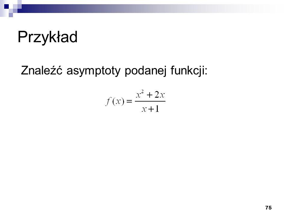 Przykład Znaleźć asymptoty podanej funkcji: