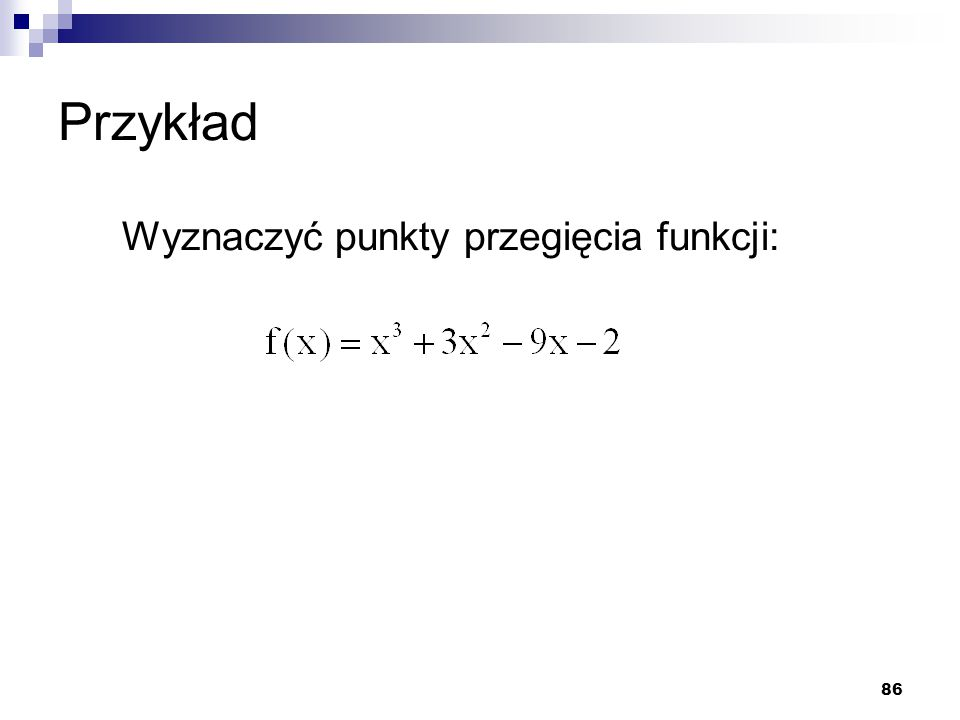 Przykład Wyznaczyć punkty przegięcia funkcji: