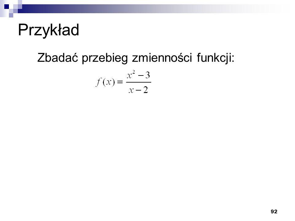 Przykład Zbadać przebieg zmienności funkcji: