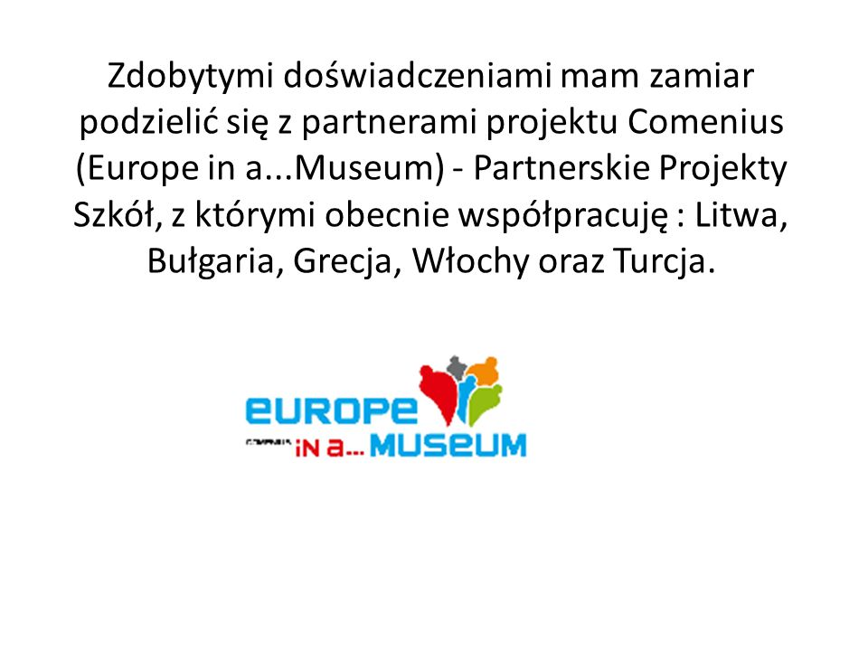 Zdobytymi doświadczeniami mam zamiar podzielić się z partnerami projektu Comenius (Europe in a...Museum) - Partnerskie Projekty Szkół, z którymi obecnie współpracuję : Litwa, Bułgaria, Grecja, Włochy oraz Turcja.