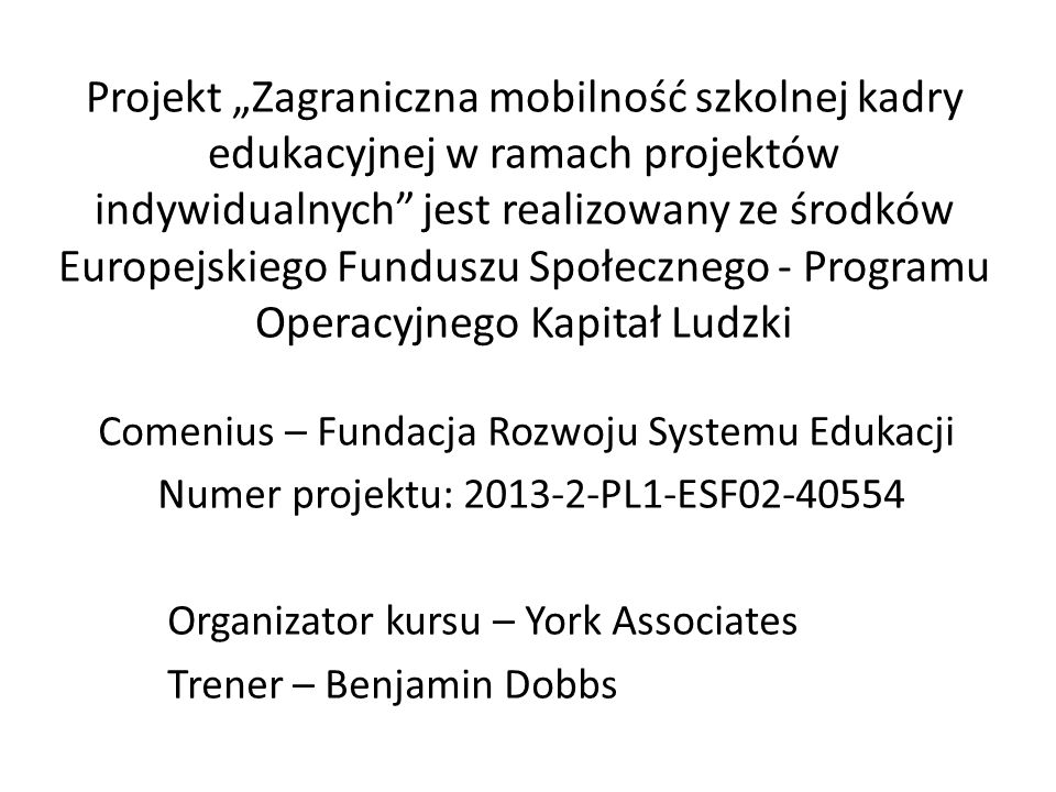 """Projekt """"Zagraniczna mobilność szkolnej kadry edukacyjnej w ramach projektów indywidualnych jest realizowany ze środków Europejskiego Funduszu Społecznego - Programu Operacyjnego Kapitał Ludzki"""
