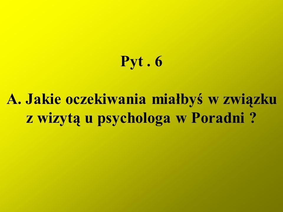Pyt . 6 A. Jakie oczekiwania miałbyś w związku z wizytą u psychologa w Poradni