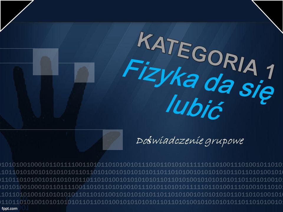 KATEGORIA 1 Fizyka da się lubić Doświadczenie grupowe