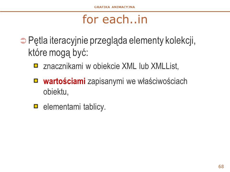 for each..in Pętla iteracyjnie przegląda elementy kolekcji, które mogą być: znacznikami w obiekcie XML lub XMLList,