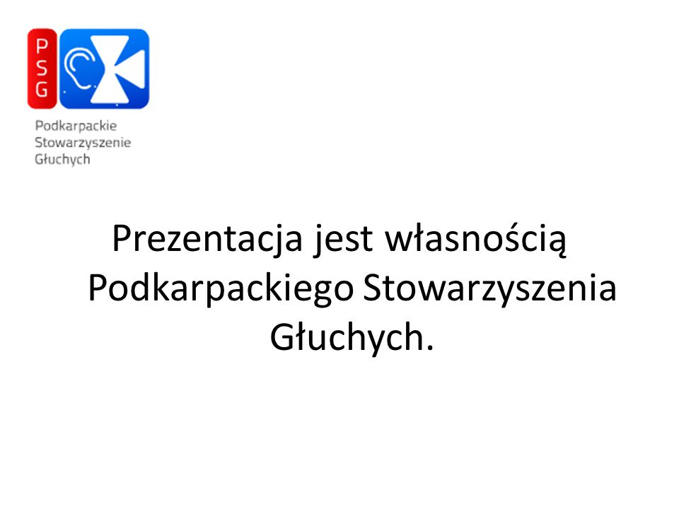 Prezentacja jest własnością Podkarpackiego Stowarzyszenia Głuchych.