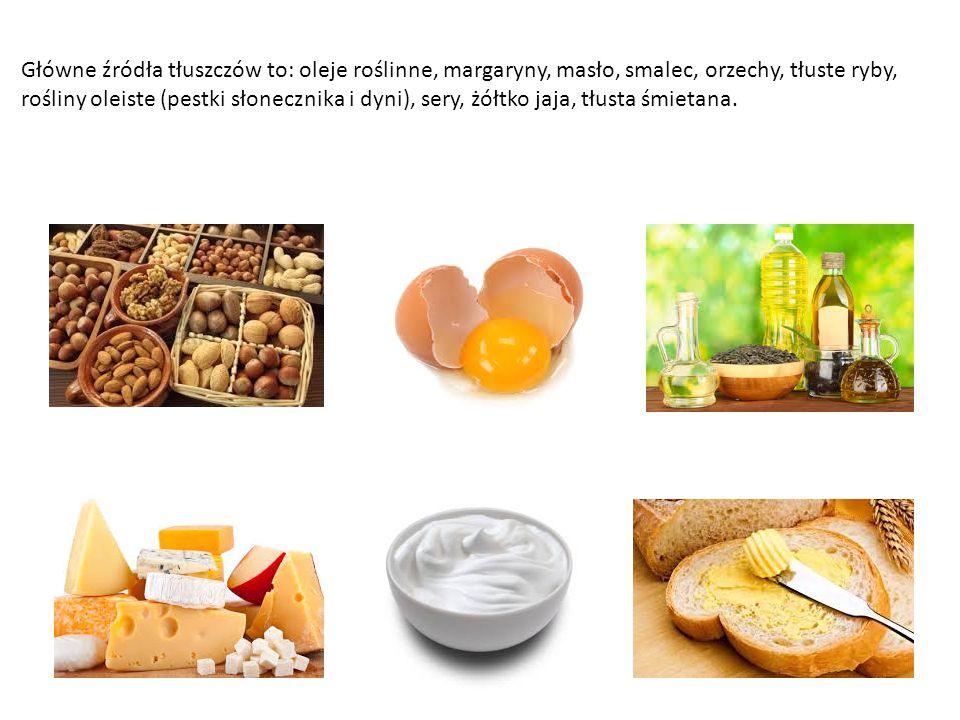 Główne źródła tłuszczów to: oleje roślinne, margaryny, masło, smalec, orzechy, tłuste ryby, rośliny oleiste (pestki słonecznika i dyni), sery, żółtko jaja, tłusta śmietana.