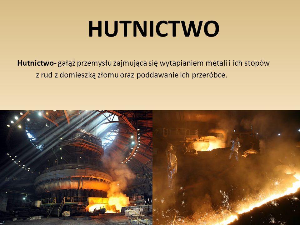 HUTNICTWO Hutnictwo- gałąź przemysłu zajmująca się wytapianiem metali i ich stopów z rud z domieszką złomu oraz poddawanie ich przeróbce.