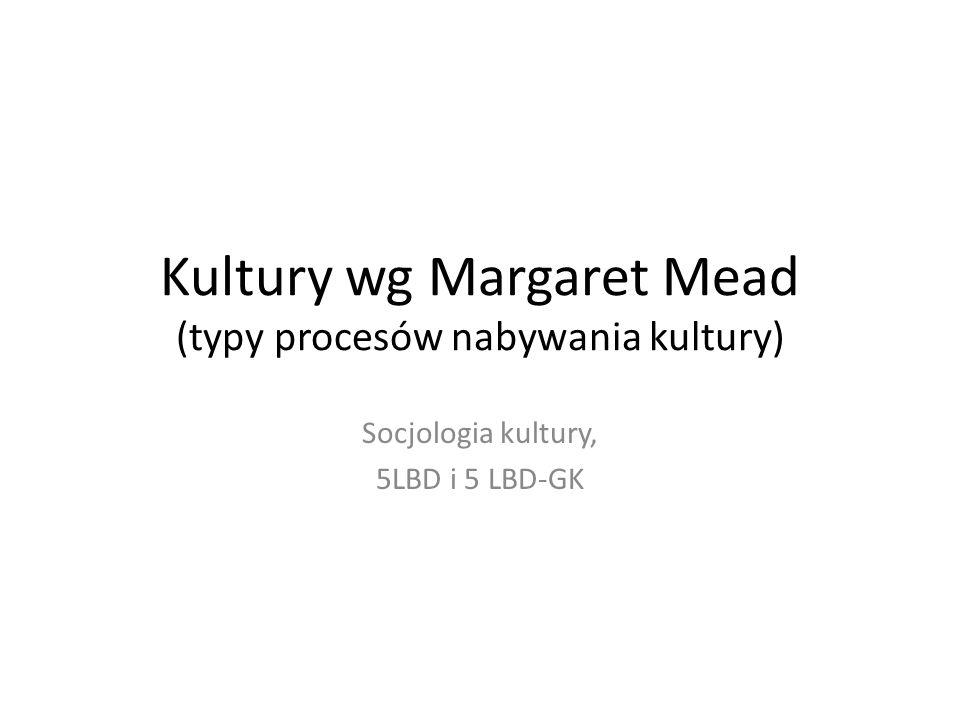 Kultury wg Margaret Mead (typy procesów nabywania kultury)