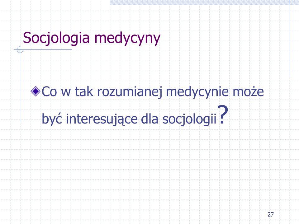 Socjologia medycyny Co w tak rozumianej medycynie może być interesujące dla socjologii