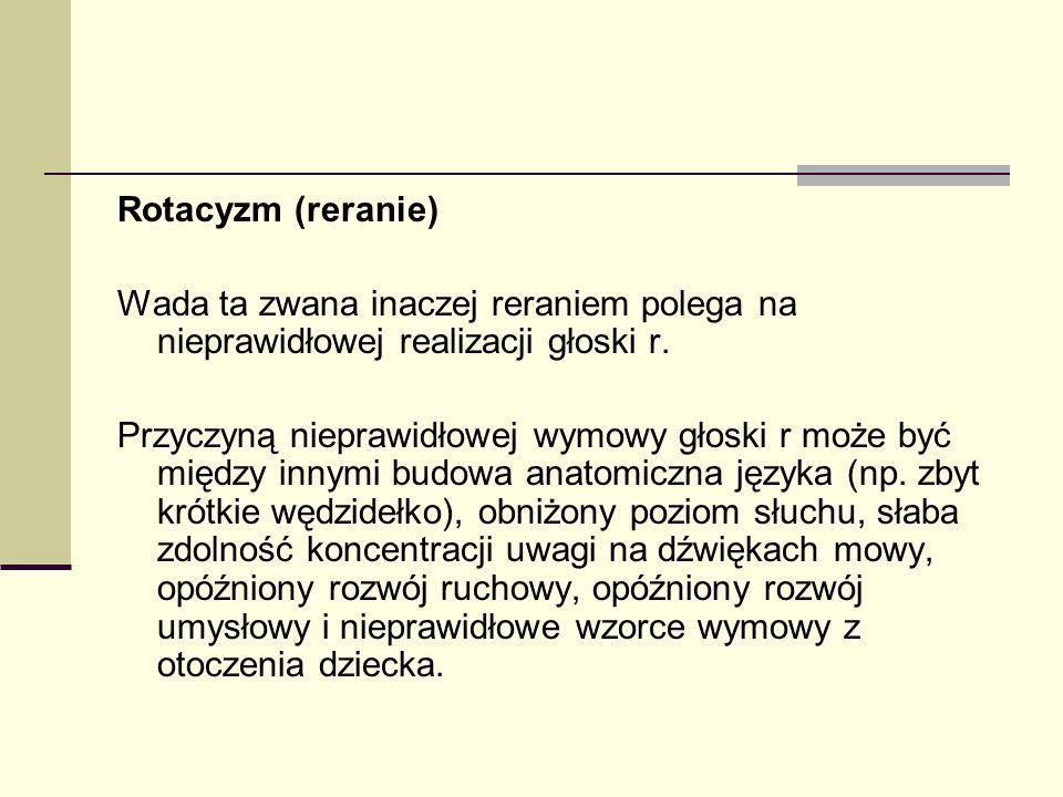 Rotacyzm (reranie) Wada ta zwana inaczej reraniem polega na nieprawidłowej realizacji głoski r.