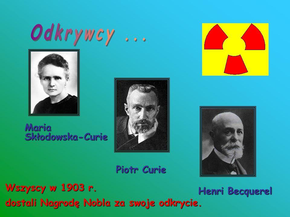 Odkrywcy ... Maria Skłodowska-Curie Piotr Curie Wszyscy w 1903 r.