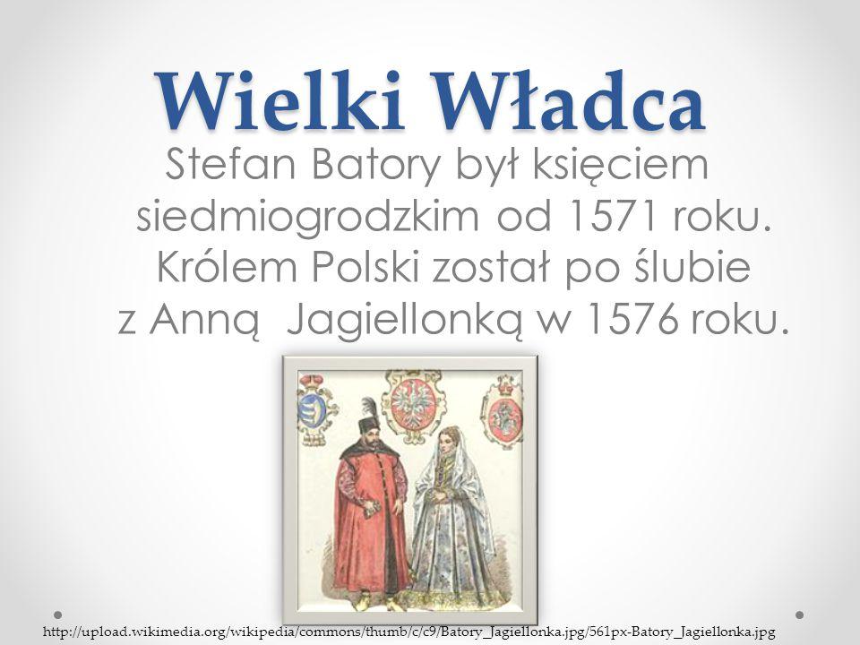 Wielki Władca Stefan Batory był księciem siedmiogrodzkim od 1571 roku. Królem Polski został po ślubie z Anną Jagiellonką w 1576 roku.