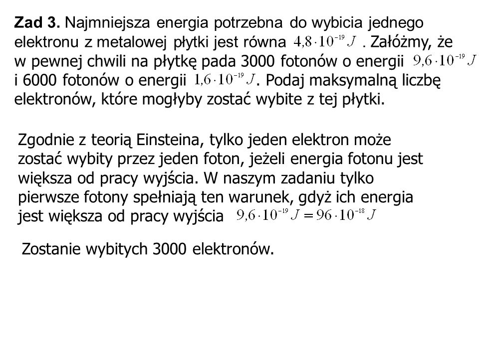 Zad 3. Najmniejsza energia potrzebna do wybicia jednego elektronu z metalowej płytki jest równa . Załóżmy, że w pewnej chwili na płytkę pada 3000 fotonów o energii i 6000 fotonów o energii . Podaj maksymalną liczbę elektronów, które mogłyby zostać wybite z tej płytki.