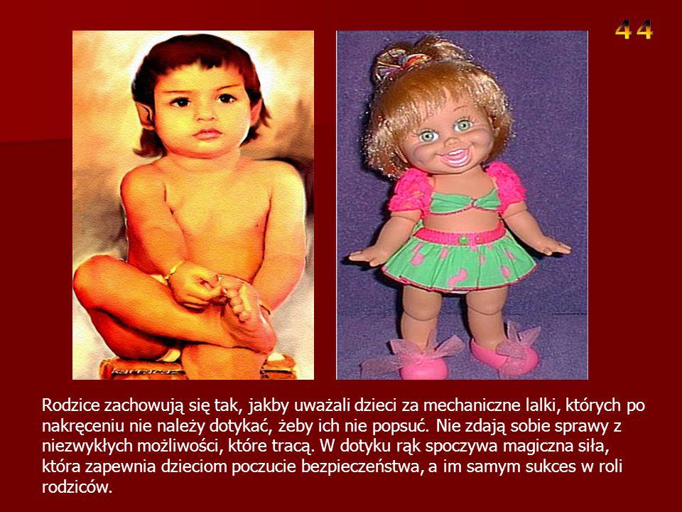 Rodzice zachowują się tak, jakby uważali dzieci za mechaniczne lalki, których po nakręceniu nie należy dotykać, żeby ich nie popsuć.