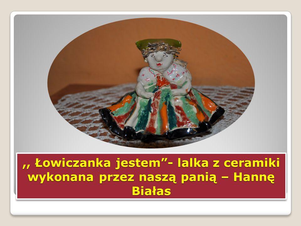 ,, Łowiczanka jestem - lalka z ceramiki wykonana przez naszą panią – Hannę Białas