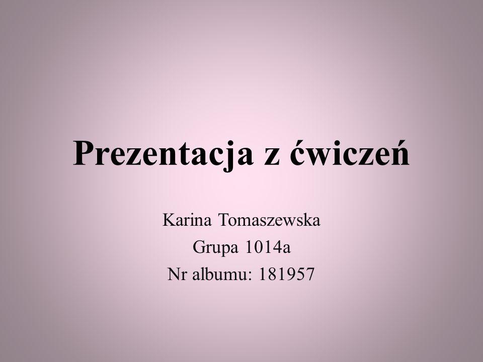 Karina Tomaszewska Grupa 1014a Nr albumu: 181957