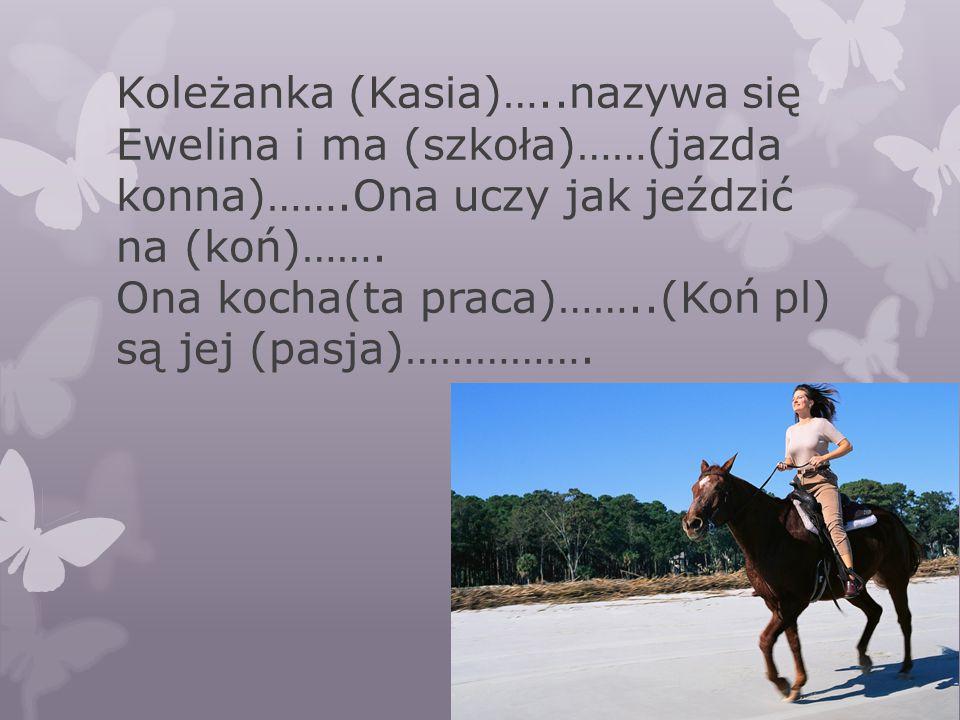Koleżanka (Kasia)…. nazywa się Ewelina i ma (szkoła)……(jazda konna)……