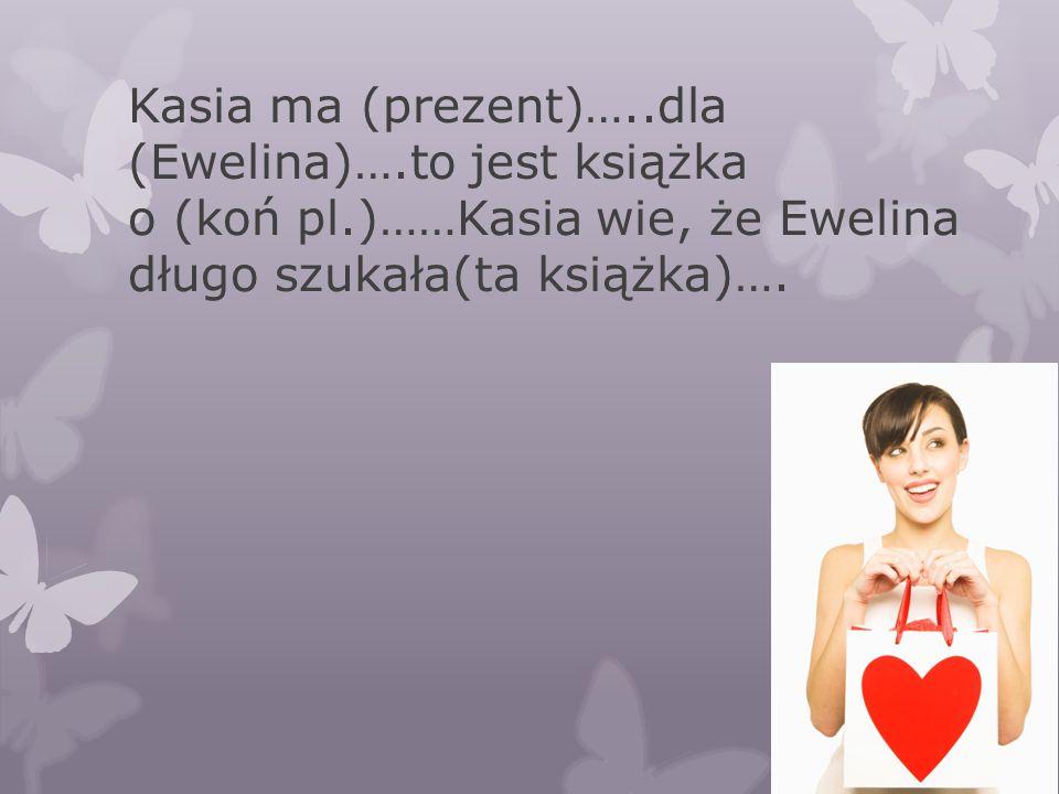 Kasia ma (prezent)…. dla (Ewelina)…. to jest książka o (koń pl
