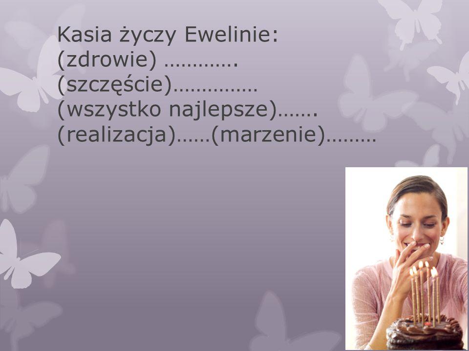 Kasia życzy Ewelinie: (zdrowie) …………