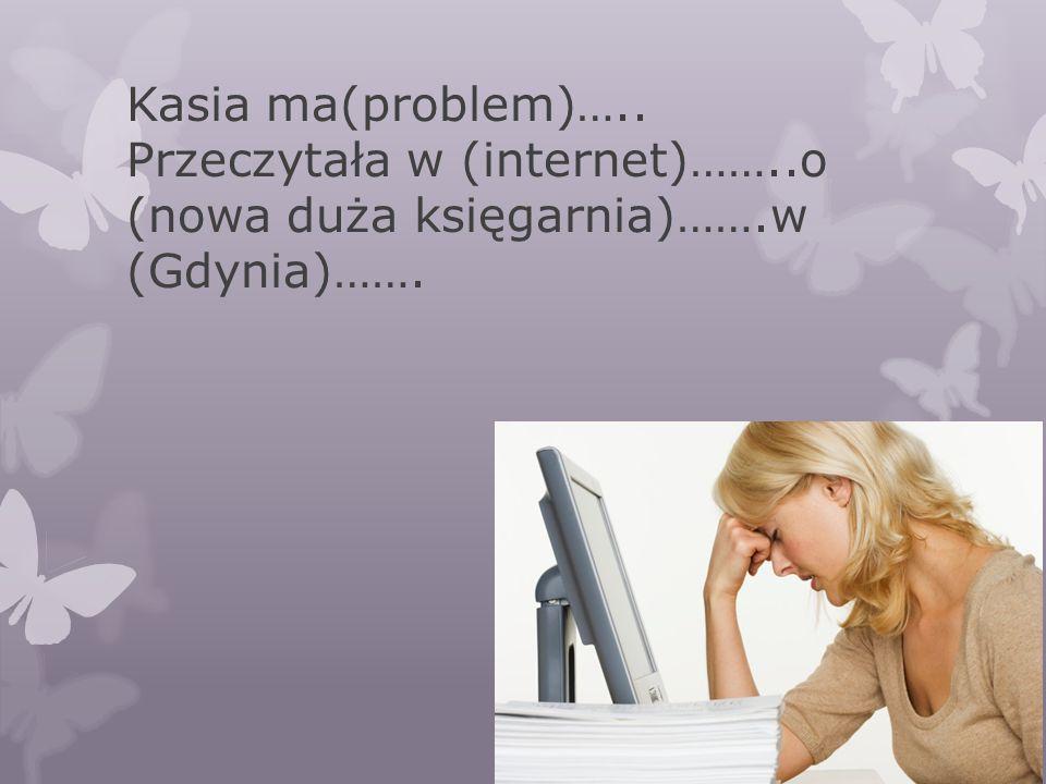 Kasia ma(problem)…. Przeczytała w (internet)……