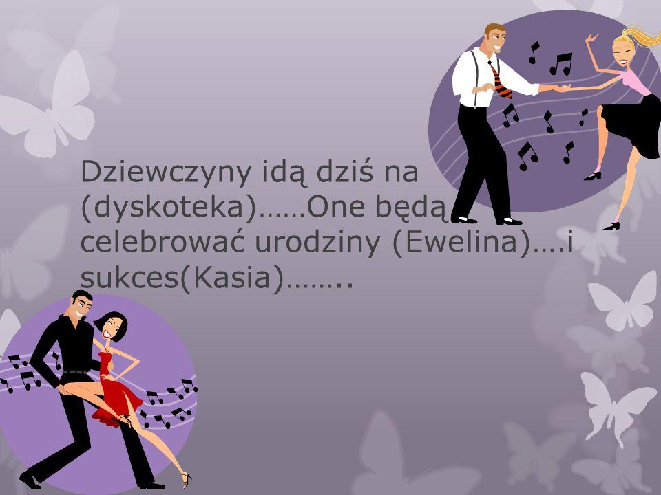 Dziewczyny idą dziś na (dyskoteka)……One będą celebrować urodziny (Ewelina)….i sukces(Kasia)……..