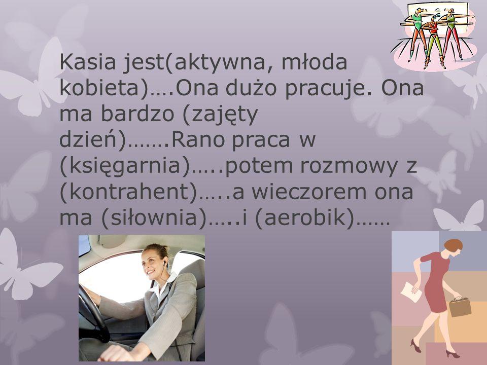 Kasia jest(aktywna, młoda kobieta)…. Ona dużo pracuje