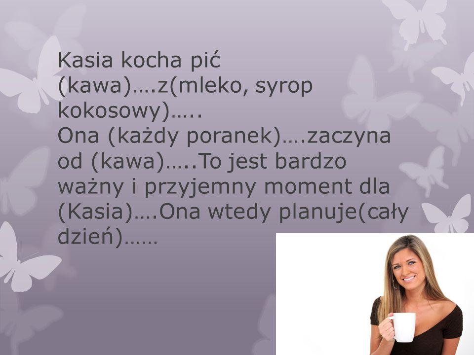 Kasia kocha pić (kawa)…. z(mleko, syrop kokosowy)…