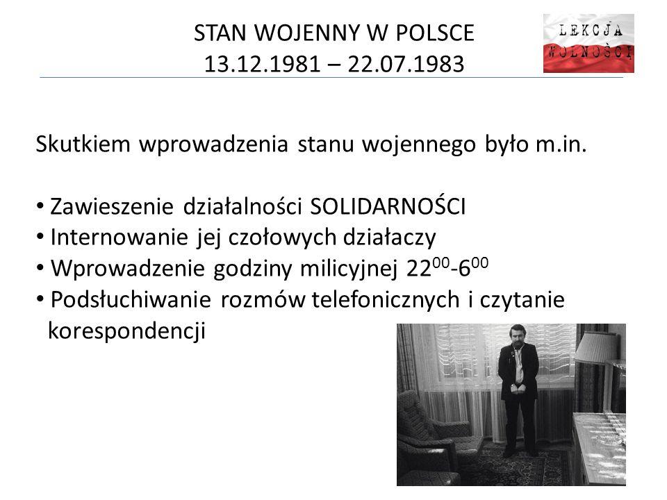 STAN WOJENNY W POLSCE 13.12.1981 – 22.07.1983 Skutkiem wprowadzenia stanu wojennego było m.in.