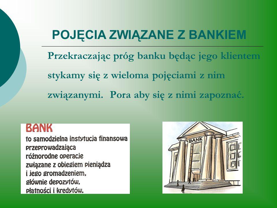 POJĘCIA ZWIĄZANE Z BANKIEM Przekraczając próg banku będąc jego klientem stykamy się z wieloma pojęciami z nim związanymi.