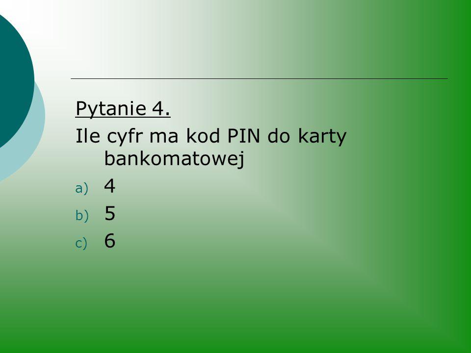 Pytanie 4. Ile cyfr ma kod PIN do karty bankomatowej 4 5 6