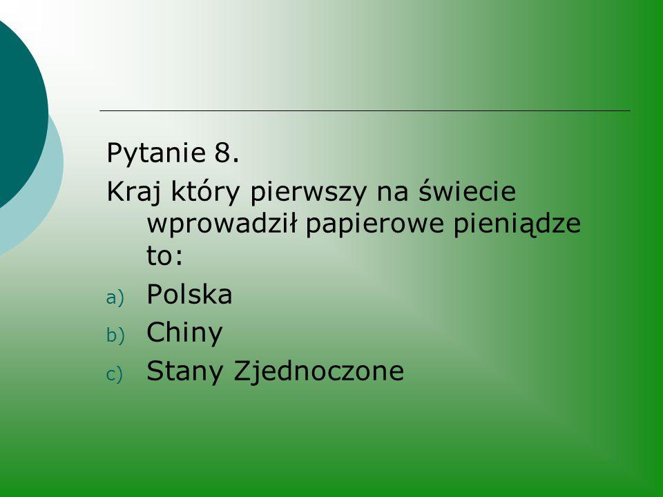 Pytanie 8. Kraj który pierwszy na świecie wprowadził papierowe pieniądze to: Polska.